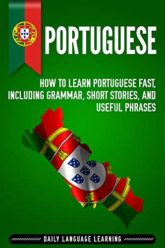 Portuguese: How to Learn Portuguese Fast, Including Grammar, Short Stories, and Useful Phrases (English Edition)