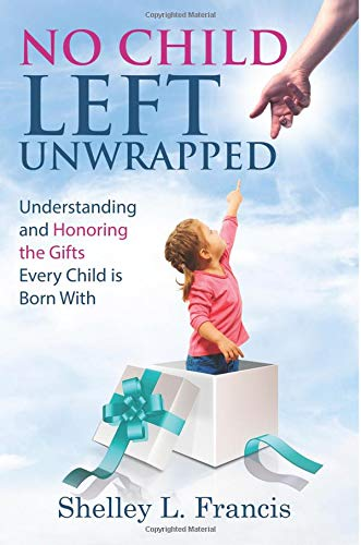 No Child Left Unwrapped: Understanding and Honoring the Gifts Every Child is Born With por Shelley L Francis