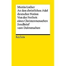 An den christlichen Adel deutscher Nation. Von der Freiheit eines Christenmenschen. Sendbrief vom Dolmetschen