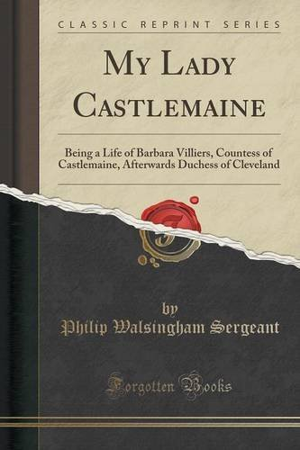 My Lady Castlemaine: Being a Life of Barbara Villiers, Countess of Castlemaine, Afterwards Duchess of Cleveland (Classic Reprint) by Philip Walsingham Sergeant (2015-09-27)