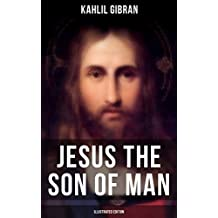 JESUS THE SON OF MAN (Illustrated Edition): His Words And His Deeds As Told And Recorded By Those Who Knew Him (Powerful portrayal of Christ as seen through ... of his contemporaries) (English Edition)