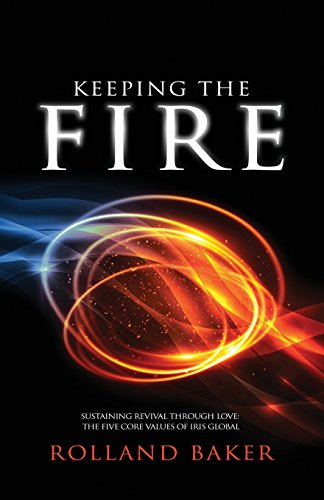 Keeping the Fire: Sustaining Revival Through Love - The 5 Core Values of Iris Global