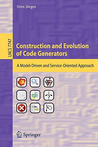 Construction and Evolution of Code Generators: A Model-Driven and Service-Oriented Approach (Lecture Notes in Computer Science, Band 7747)