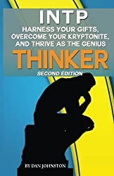 INTP - Harness Your Gifts, Overcome Your Kryptonite and Thrive As The Thinker: The Ultimate Guide To The INTP Personality Type (Second Edition) by Dan Johnston (2016-04-18)