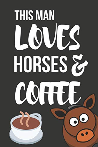 This Man Loves Horses & Coffee: Novelty Horse & Coffee Gifts ~  Small Lined Notebook / Journal (6