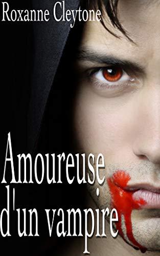 Amoureuse d'un vampire: Romance vampire, roman fantastique pour adulte, interdit aux moins de 18 ans. par Roxanne Cleytone