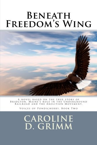 Beneath Freedom's Wing: A Novel Based on the True Story of Bridgton, Maine's Role in the Underground Railroad and the Abolition Movement.: Volume 2 (Voices of Pondicherry)