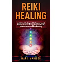 Reiki Healing: A Spiritual Healing and Self Improvement Guide to Increase Energy, Improve Health, Reduce Stress, and Feel Amazing (English Edition)
