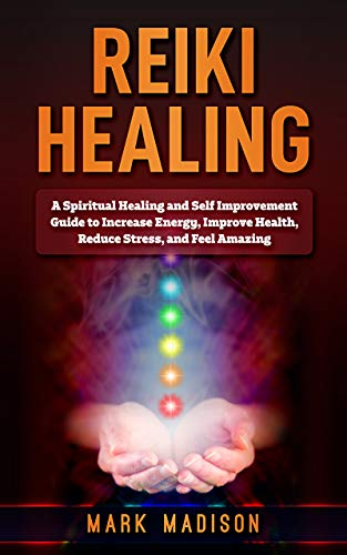 Reiki Healing: A Spiritual Healing and Self Improvement Guide to Increase Energy, Improve Health, Reduce Stress, and Feel Amazing (English Edition) por Mark Madison