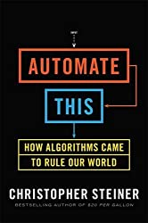 Automate This: How Algorithms Came to Rule Our World by Christopher Steiner (2013-01-03)