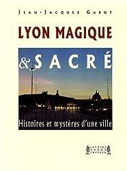 Lyon Magique et Sacré : Histoires et mystères d'une ville