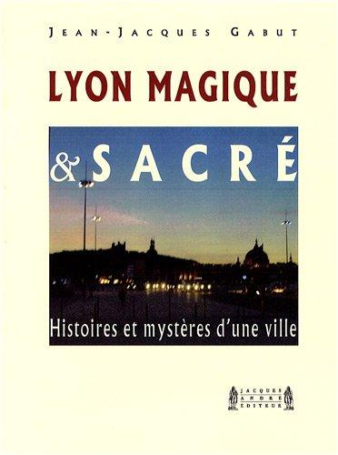 Lyon Magique et Sacr : Histoires et mystres d'une ville