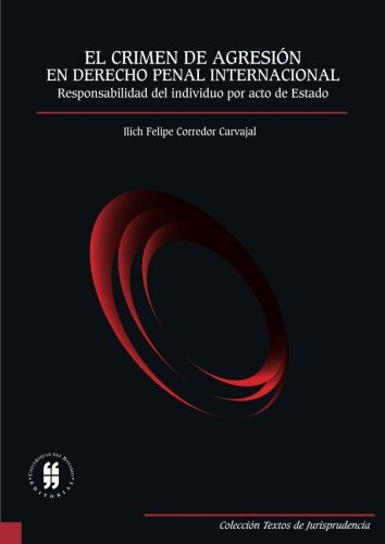 El crimen de agresión en Derecho penal internacional: Responsabilidad del individuo por acto de Estado por Mr. Ilich Felipe Corredor Carvajal