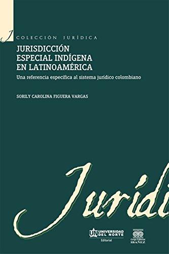 Jurisdicción especial indígena en Latinoamérica: Una referencia específica al sistema jurídico colombiano (Colección Jurídica) por Sorily Carolina Figuera Vargas