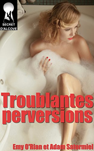 Emy O'RIAN & Adam SATORMIEL - Troublantes Perversions Recueil de trois histoires érotiques (+1 en bonus)