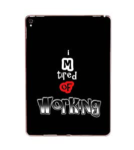 Fuson Iam Tired Of Working Designer Back Case Cover for Apple iPad Pro 9.7 Inches :: Apple iPad Pro Wi-Fi + Cellular (3G/LTE) 9.7 Inches :: Apple iPad Pro Wi-Fi (Wi-Fi) (Love Quotes Inspiration Emotion Care Fun Funny)