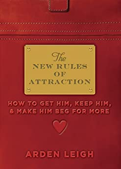 New Rules of Attraction: How to Get Him, Keep Him, and Make Him Beg for More par [Leigh, Arden]