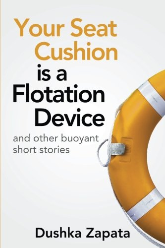 Your Seat Cushion Is A Flotation Device: and other buoyant short stories (How To Be Ferociously Happy, Band 4)