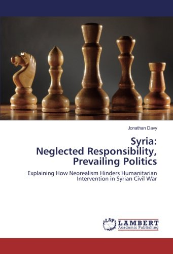 Syria: Neglected Responsibility, Prevailing Politics: Explaining How Neorealism Hinders Humanitarian Intervention in Syrian Civil War