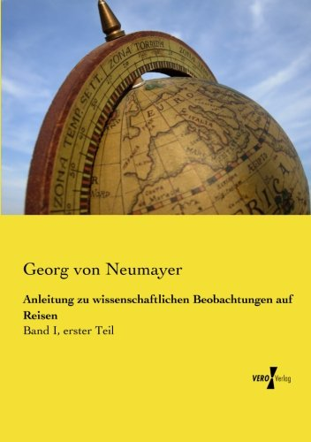 Anleitung zu wissenschaftlichen Beobachtungen auf Reisen: Band I, erster Teil