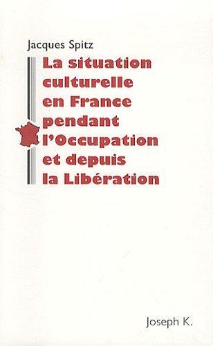La situation culturelle en France pendant l'Occupation et depuis la Libération : Notes rédigées en 1945 pour la Section historique de l'Armée américaine par Jacques Spitz