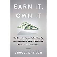 Earn It, Own It: The Disruptive Agency Model Where Top Insurance Producers Are Finding Freedom, Wealth, and Their Dream Life