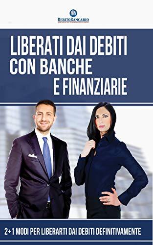 Liberati dai Debiti con Banche e Finanziarie: 2 + 1 Modi per Liberarti Definitivamente dai Debiti (Italian Edition)