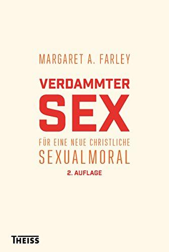 Verdammter Sex: Für eine neue christliche Sexualmoral