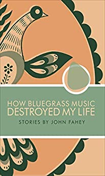 How Bluegrass Music Destroyed My Life: Stories By John Fahey por Damian Rogers