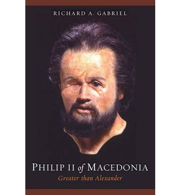 [(Philip II of Macedonia: Greater Than Alexander )] [Author: Richard A. Gabriel] [Sep-2010]