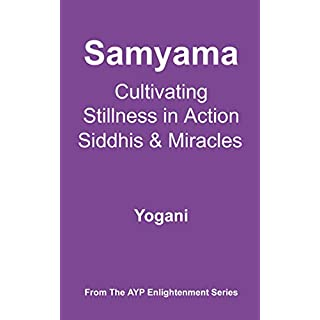 Samyama - Cultivating Stillness in Action, Siddhis and Miracles (AYP Enlightenment Series Book 5)