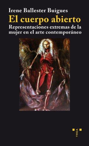 El cuerpo abierto: Representaciones extremas de la mujer en el arte contemporáneo (Trea Artes) por Irene Ballester Buigues