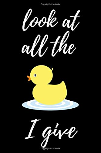 Look At All The Duck I Give: Funny Notebook / Journal / Diary / Notepad, Duck Gifts For Duck Lovers (Lined, 6