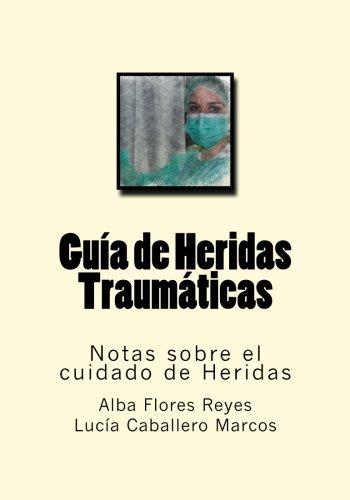 Guia de Heridas Traumaticas: Notas sobre el cuidado de Heridas: Volume 3 por Alba Flores Reyes