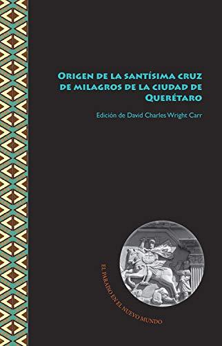 Origen de la santísima cruz de milagros de la ciudad de Querétaro (El Paraíso en el Nuevo Mundo nº 3) (Spanish Edition)