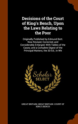 Decisions of the Court of King's Bench, Upon the Laws Relating to the Poor: Originally Published by Edmund Bott. Now Revised, Corrected, and ... of the Principal Matters; the 3D Ed.; in Wh