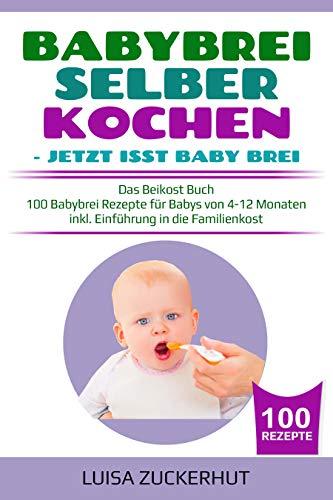 BABYBREI SELBER KOCHEN: JETZT ISST BABY BREI: Das Beikost Buch - 100 Babybrei Rezepte für Babys von 4-12 Monaten - inkl. Einführung in die Familienkost (Baby Bücher 2)