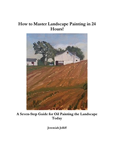 How to Master Landscape Painting in 24 Hours: A Seven-Step Guide for Oil Painting the Landscape Today (English Edition)