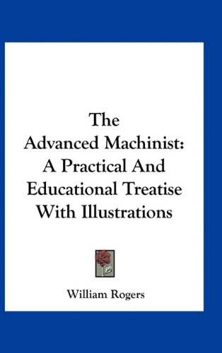 The Advanced Machinist: A Practical and Educational Treatise with Illustrations