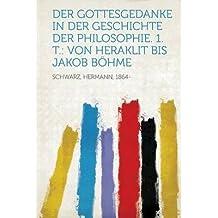 Der Gottesgedanke in Der Geschichte Der Philosophie. 1. T.: Von Heraklit Bis Jakob Bohme (Paperback)(German) - Common