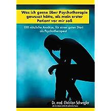 Was ich gerne über Psychotherapie gewusst hätte, als mein erster Patient vor mir saß: 100 nützliche Ansätze, für einen guten Start als Psychotherapeut