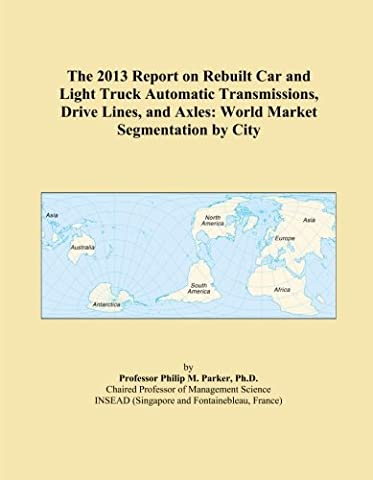 The 2013 Report on Rebuilt Car and Light Truck Automatic Transmissions, Drive Lines, and Axles: World Market Segmentation by City