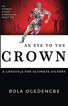 An Eye to the Crown: A Lifestyle for Ultimate Victory (Discipleship Book 2) by [Ogedengbe, Bola Olivia]