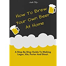 How to Brew your own Beer at Home -  A Step-By-Step Guide to Making Lager, Ale, Porter and Stout