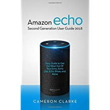 Amazon Echo: Amazon Echo Second Generation User Guide 2018; Easy Guide to Get the Most Out Of Your Echo, Echo Dot, Echo Show, and Alexa