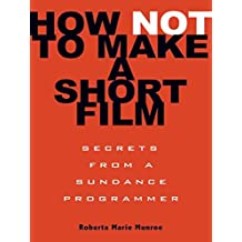 How Not to Make a Short Film: Secrets from a Sundance Programmer (English Edition)