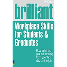 Brilliant Workplace Skills for Students & Graduates: How to Hit the Ground Running from Your First Day on the Job