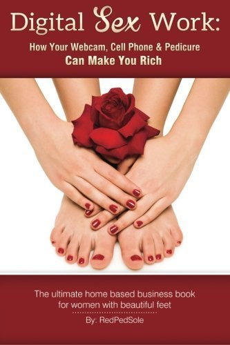 Digital Sex Work: How Your Webcam, Cell Phone & Pedicure Can Make You Rich by Red Ped Sole (2014-10-10)