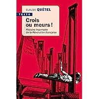 Crois ou meurs !: Histoire incorrecte de la révolution Française