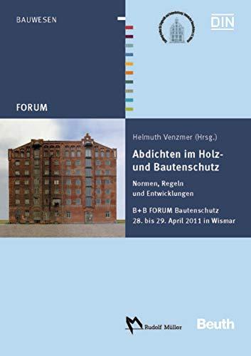 Abdichten im Holz- und Bautenschutz: Normen, Regeln und Entwicklungen B + B FORUM Bautenschutz 28. bis 29. April 2011 in Wismar (Beuth Forum)